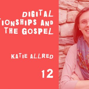 Digital Relationships and the Gospel with Katie Allred