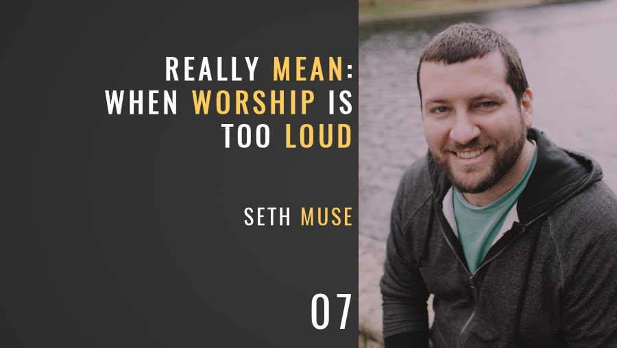 "Really Mean: When Worship is ""Too Loud"""