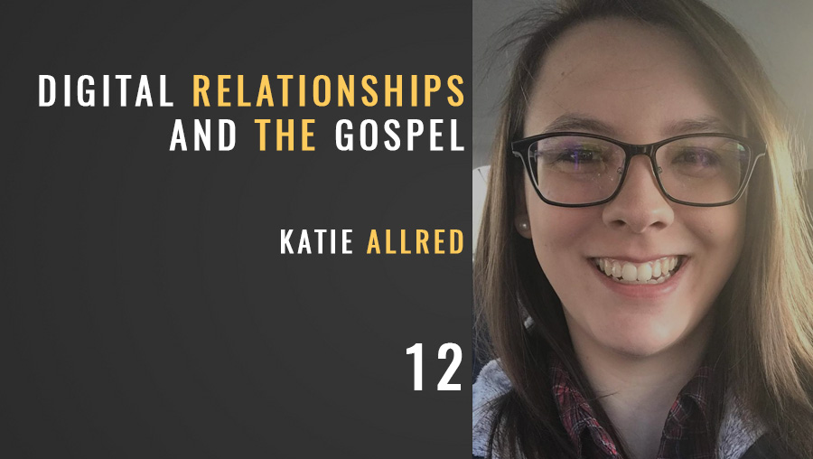Digital Relationships and the Gospel w/ Katie Allred