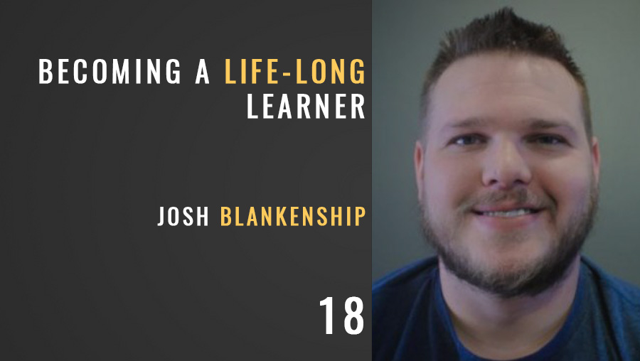 Becoming a Life-Long Learner w/ Josh Blankenship, Ep. 18