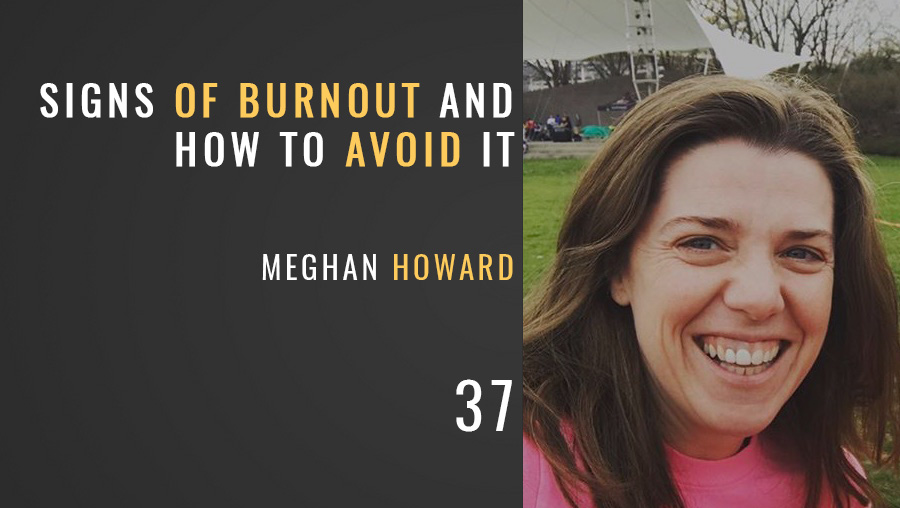 The Signs of Burnout and How to Avoid It w/ Meghan Howard