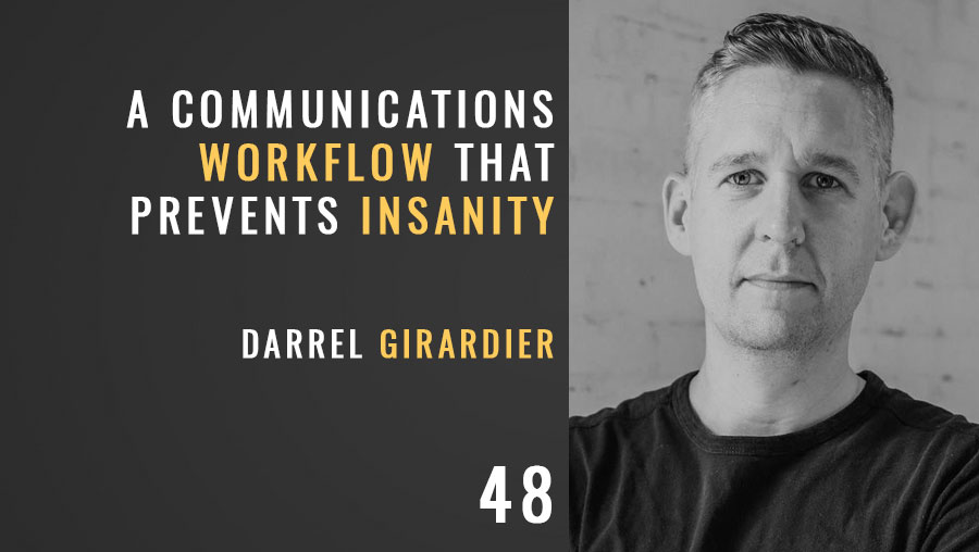 A Communications Workflow that Prevents Insanity w/ Darrel Girardier, ep. 48