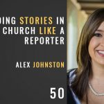 Finding stories in your church like a reporter, alex johnston, the seminary of hard knocks with seth muse
