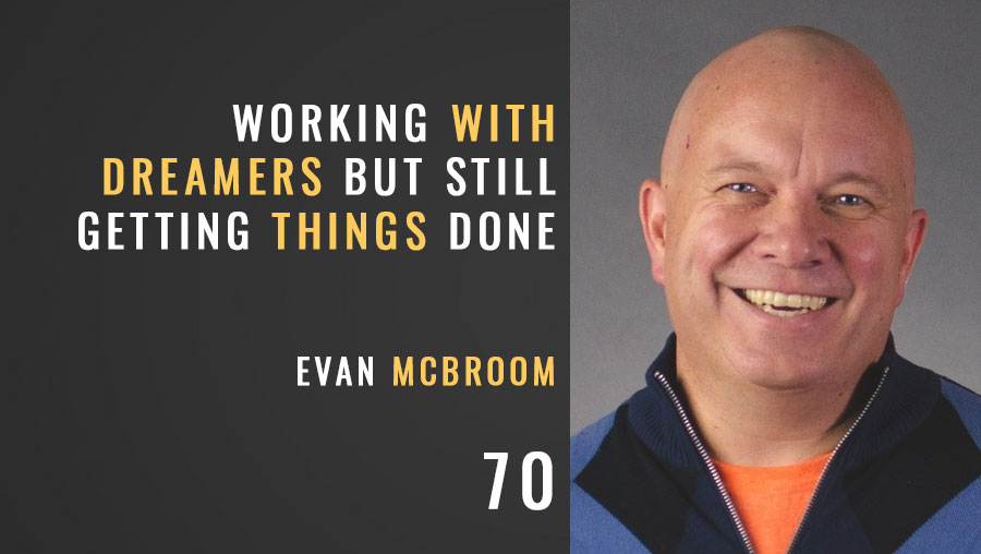 Working with Dreamers but Still Getting Things Done w/ Evan McBroom