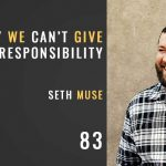 why we can't give away responsibility, the seminary of hard knocks podcast with seth muse