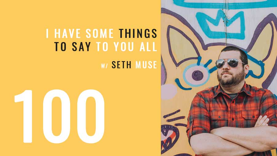 I need to say some things to you, Ep. 100