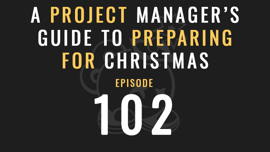 A Project Manager's Guide to Preparing for Christmas, Ep. 102