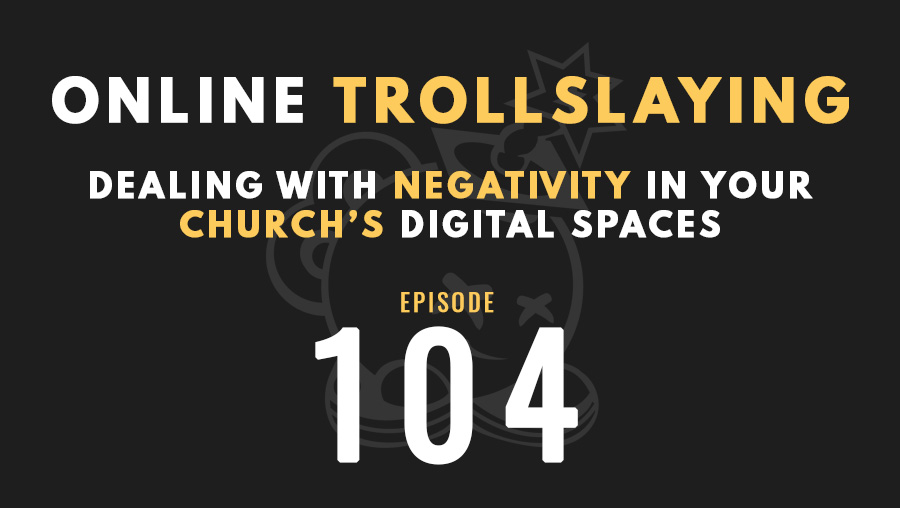 Online Trollslaying: Dealing with negativity in your church's digital spaces, Ep. 104