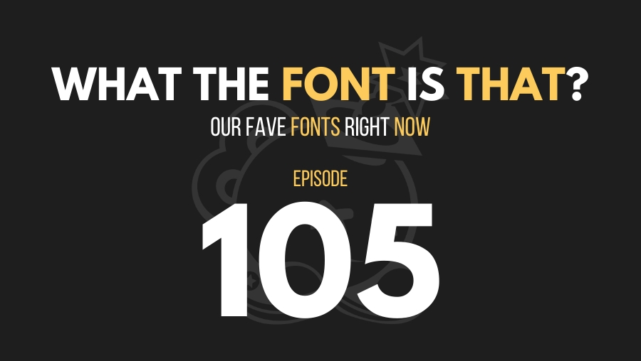 What the Font is That? Our Fave Fonts Right Now, Ep. 105