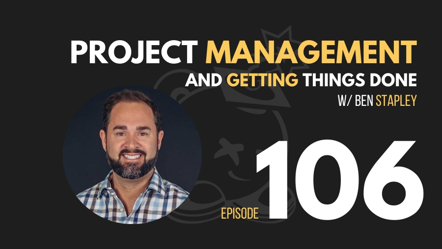 Project Management and Getting Stuff Done w/Ben Stapley, Ep. 106