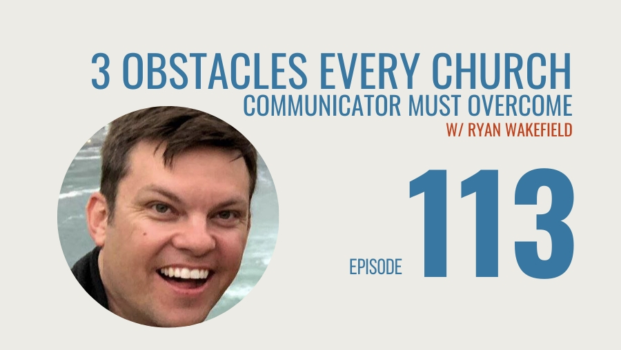 Three Obstacles Every Church Communicator Must Overcome w/Ryan Wakefield