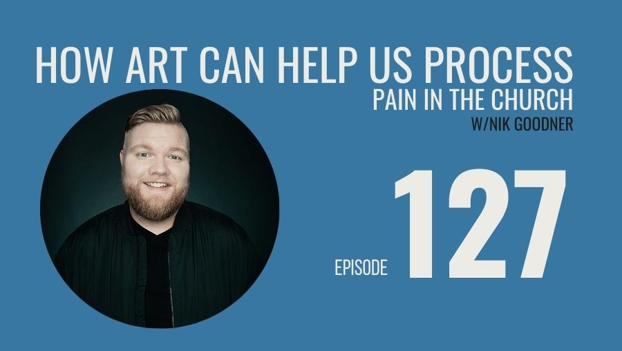 How Art Can Help Us Process Pain in the Church w/Nik Goodner, Ep. 127